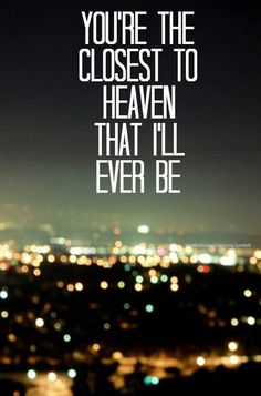 """""""You're the closest to heaven that I'll ever be.""""   Iris - Goo Goo Dolls"""