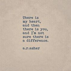 """There is my heart, and then there is you, and I'm not sure there is a difference."" — a.r. asher"
