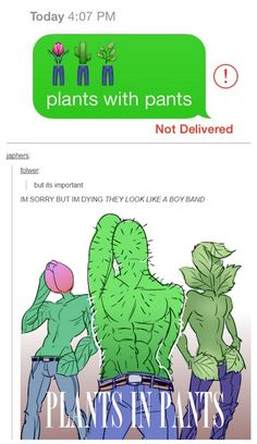 """""""Plants with pants"""". There are some seriously nice abs....on those plants. Oh, god help me."""