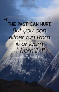 """The past can hurt. But you can either run from it, or learn from it."" ~ Rafiki / The Lion King"