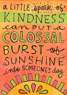 a little spark of kindness! ... and isn't this the absolute truth? Amazingly easy to put a smile on someone's face!