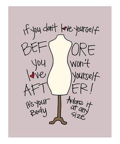 """If you don't love yourself before you won't love yourself after! It's your body. Adore it at any size."""
