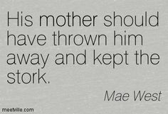 Mae West: His mother should have thrown him away and kept the stork. mother. Meetville Quotes