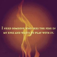 I need someone who sees the fire in my eyes and wants to play with it. LOVE this