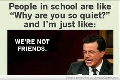 "People in school are like, ""why are you so quiet?"", and I'm just like, ""we're not friends""."