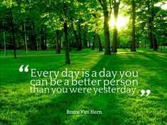 Every day is a day you can be a better person than you were yesterday. - Bruce Van Horn