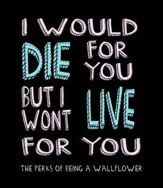 Perks of Being A Wallflower - 'I would die for you, but I won't live for you. Lyric Quotes, Movie Quotes, Funny Quotes, Lyrics, Great Quotes, Quotes To Live By, Inspirational Quotes, Perks Of Being A Wallflower Quotes, Favorite Book Quotes