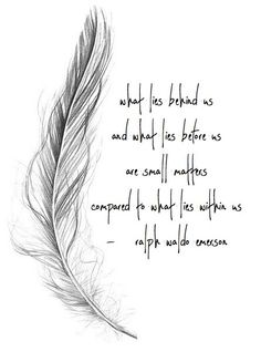 what lies behind us and what lies before us are small matters compared to what lies within us - ralph waldo emerson White Feather Tattoos, Feather Tattoo Meaning, Tattoos With Meaning, White Feather Meaning, Hummingbird Tattoo Meaning, Feather Symbolism, Tattoo Feather, Lace Tattoo, True Quotes
