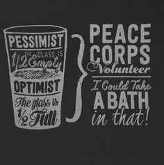 Pessimist - the glass is half empty.  Optimist - the glass is half full.  Peace Corps volunteer - I could take a bath in that!  It's all about perspective.