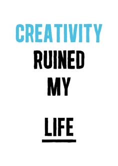 Quotes; Creativity ruined my life