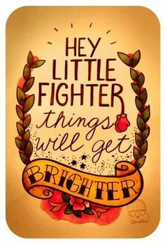 Hey little fighter, things will get brighter.