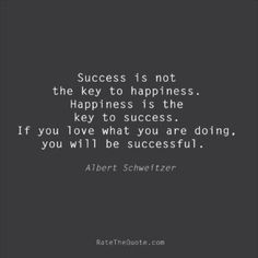 Success Quotes Success is not the key to happiness. Happiness is the key to success. If you love what you are doing, you will be successful. Albert Schweitzer