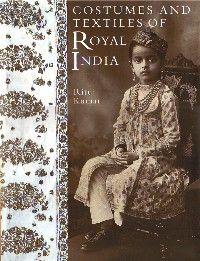 Kumar, Rita.  Costumes and Textiles of Royal India.
