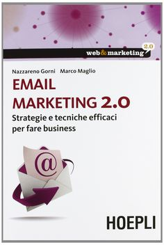 Email marketing 2.0 : strategie e tecniche efficaci per fare business / Nazzareno Gorni, Marco Maglio. - Milano : Hoepli, 2013