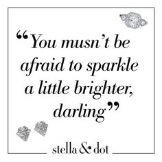 """""""You musn't be afraid to sparkle a little brighter, darling"""""""