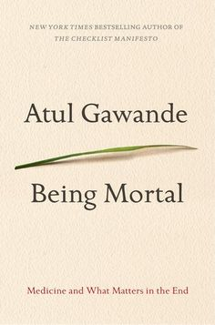 Being Mortal: Medicine and What Matters in the End by Atul Gawande. The surgeon and New Yorker writer considers how doctors fail patients at the end of life, and how they can do better.