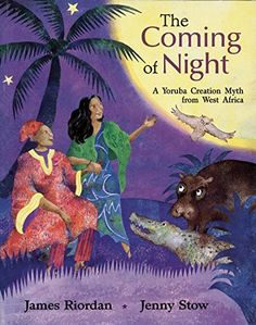 The Coming of Night: A Yoruba Creation Myth from West Africa by James Riordan, illustrated by Jenny Stow (Yoruba)