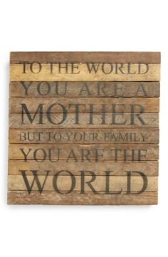 """To the world you are a mother, but to your family you are the world."""