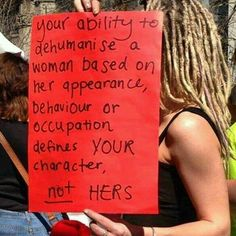 Your ability to dehumanise a PERSON based on her appearance, behavior or occupation defines your character. Not theirs.