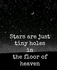 Stars are just tiny holes in the floor of heaven