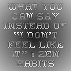 """What You Can Say Instead of """"I Don't Feel Like It"""" : zen habits"""