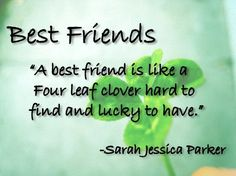 A best friend is like a four leaf clover, hard to find and lucky to have. – Sarah Jessica Parker thedailyquotes.com