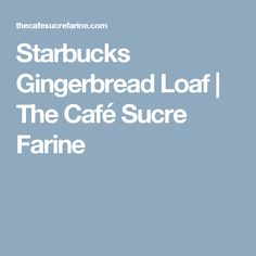 Starbucks Gingerbread Loaf | The Café Sucre Farine