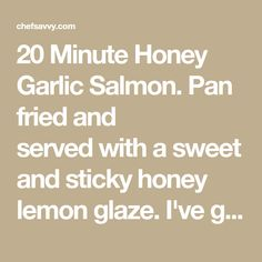 20 Minute Honey Garlic Salmon. Pan fried and servedwith a sweet and sticky honey lemon glaze. I've got the perfect dinner idea for a busy weeknight: This H