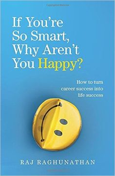 If You're So Smart, Why Aren't You Happy?: The Surprising Path from Career Success to Life Success by by Raj Raghunathan.