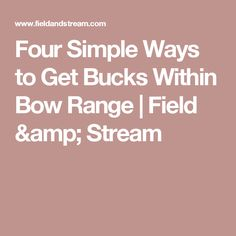 Four Simple Ways to Get Bucks Within Bow Range | Field & Stream