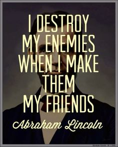 I destroy my enemies when I make them my friends. | Anonymous ART of Revolution