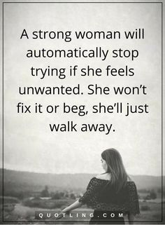 woman quotes a strong woman will automatically stop trying if she feels unwanted. She won't fix it or beg, she'll just walk away.