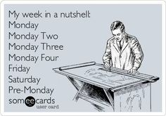My week in a nutshell: Monday, Monday Two, Monday Three, Monday Four, Friday, Saturday, Pre-Monday