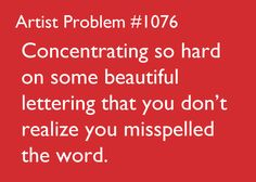 artist-problems:  Submitted by:ellehe [#1076:Concentrating so hard on some beautiful lettering that you don't realize you misspelled the word.]