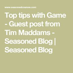 Top tips with Game - Guest post from Tim Maddams - Seasoned Blog | Seasoned Blog