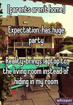 """[parents aren't home] Expectation: has huge party Reality: brings laptop to the living room instead of hiding in my room"""