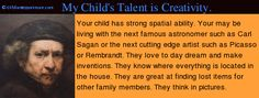 Your child has strong spatial ability. You may be living with the next famous astronomer such as Carl Sagan or the next artist such as Picasso or Frida Kahlo. they can: spot everything like candy hidden behind your back - know where everything is in the house  - great at finding lost items for family - think in pictures & forms -enjoy jigsaw puzzles, mazes & art activities = draw proportions accurately & like visual arts   - love illustrations in picture books, video games, movies…