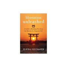 Liberation Unleashed : A Guide to Breaking Free from the Illusion of a Separate Self (Paperback) (Ilona
