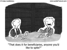 That does it for beneficiaries. Anyone you'd like to spite in your will?