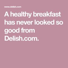A healthy breakfast has never looked so good from Delish.com.