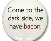 Plan A: Agree and get bacon.. then leave  Plan B: Realize there is more bacon and stay  Plan C: Grab and run!!