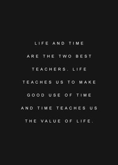life and time are the two best teachers. life teaches us to make good use of time and time teaches us the value of life