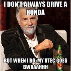 The Most Interesting Man In The World - I don't always drive a honda But when I do, my vtec goes bwaaahhh