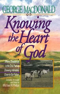 """Knowing the Heart of God: Where Obedience Is the One Path to Drawing Intuitively Close to Our Father by George MacDonald ~ Deeply impacted my walk with the Savior. """"The way to the Father's knee is through the heart, not the head."""""""