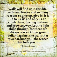 Grow, #grow defiant against the #walls that tower around you, the fences that lock you in. ~Tyler Knott Gregson. #quote