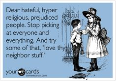 Dear hateful, hyper religious, prejudiced people. Stop picking at everyone and everything. And try some of that, 'love thy neighbor stuff.'