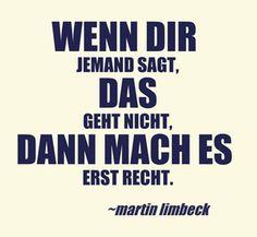 Wenn dir jemand sagt, das geht nicht, dann mach es erst recht. www.martinlimbeck.de
