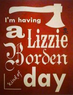 I'm having a Lizzie Borden kind of day.