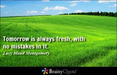 Tomorrow is always fresh, with no mistakes in it. - Lucy Maud Montgomery