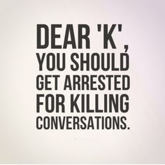 Dear 'K', you should get arrested for killing conversations. The best collection of quotes and sayings for every situation in life. Favorite Quotes, Best Quotes, Funny Quotes, Qoutes, Hidden Words, Text Conversations, Deep Thoughts, Funny Texts, We Heart It
